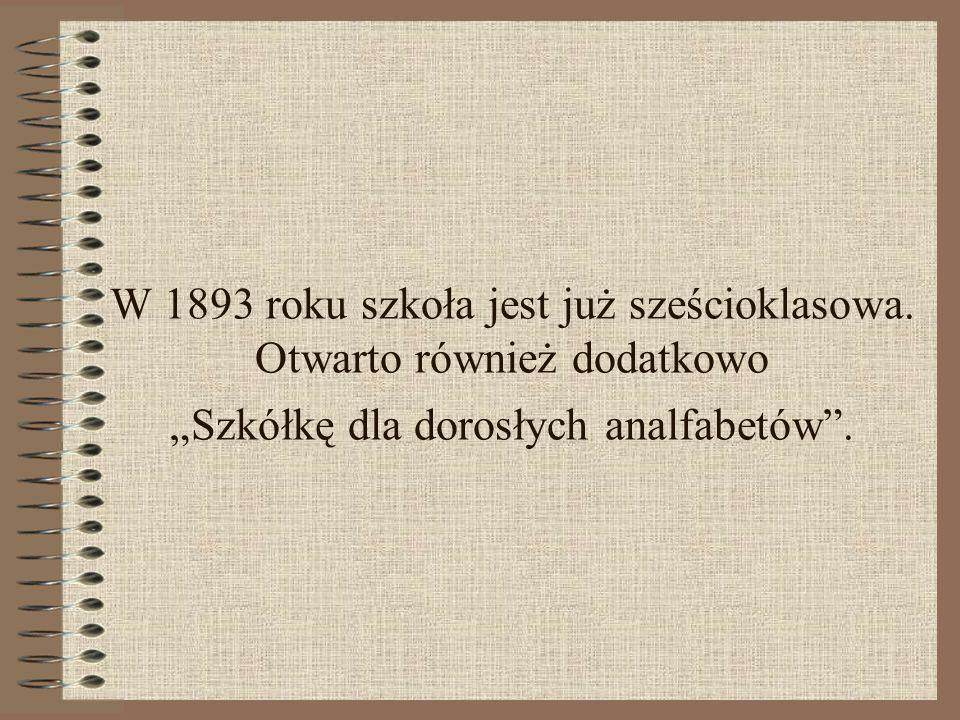 W 1893 roku szkoła jest już sześcioklasowa. Otwarto również dodatkowo Szkółkę dla dorosłych analfabetów.
