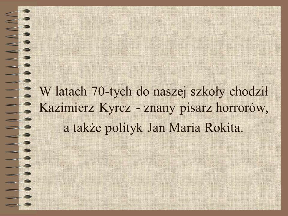 W latach 70-tych do naszej szkoły chodził Kazimierz Kyrcz - znany pisarz horrorów, a także polityk Jan Maria Rokita.