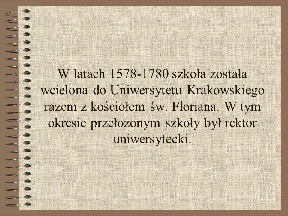 W latach 1578-1780 szkoła została wcielona do Uniwersytetu Krakowskiego razem z kościołem św. Floriana. W tym okresie przełożonym szkoły był rektor un
