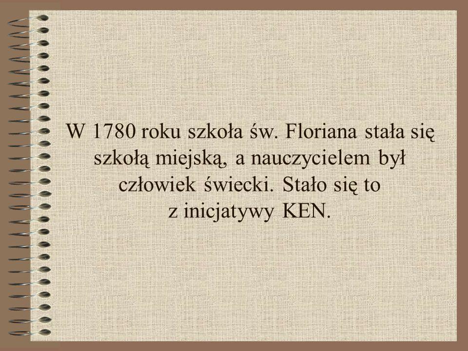 W 1780 roku szkoła św. Floriana stała się szkołą miejską, a nauczycielem był człowiek świecki. Stało się to z inicjatywy KEN.