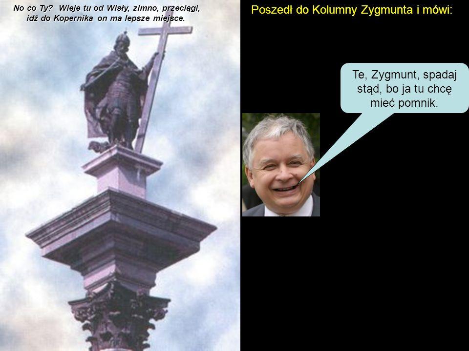 Poszedł do Kolumny Zygmunta i mówi: Te, Zygmunt, spadaj stąd, bo ja tu chcę mieć pomnik.