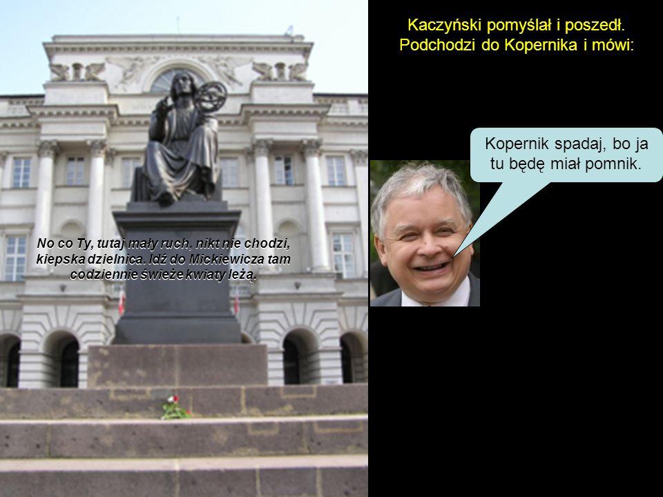 Poszedł do Kolumny Zygmunta i mówi: Te, Zygmunt, spadaj stąd, bo ja tu chcę mieć pomnik. No co Ty? Wieje tu od Wisły, zimno, przeciągi, idź do Koperni