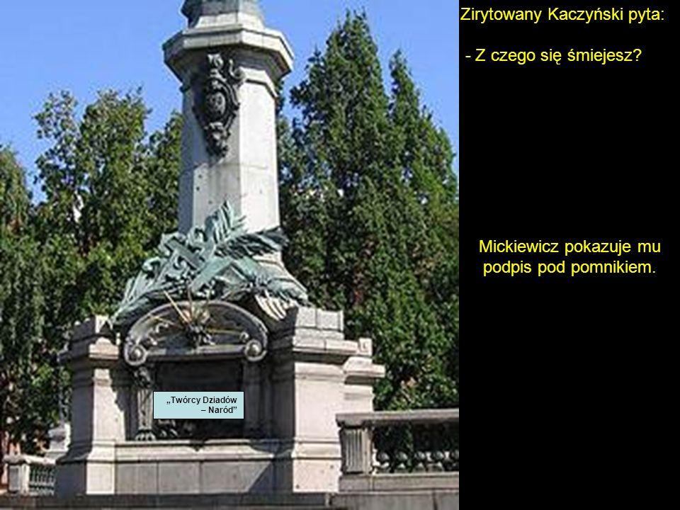 Mickiewicz się uśmiechnął i zszedł. Kaczyński stanął na pomniku w pozie zwycięzcy, a Mickiewicz stoi i się śmieje...