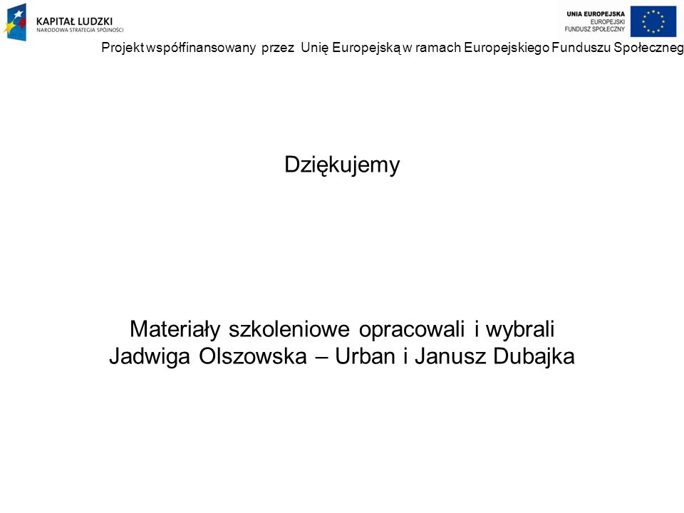 Dziękujemy Materiały szkoleniowe opracowali i wybrali Jadwiga Olszowska – Urban i Janusz Dubajka Projekt współfinansowany przez Unię Europejską w rama