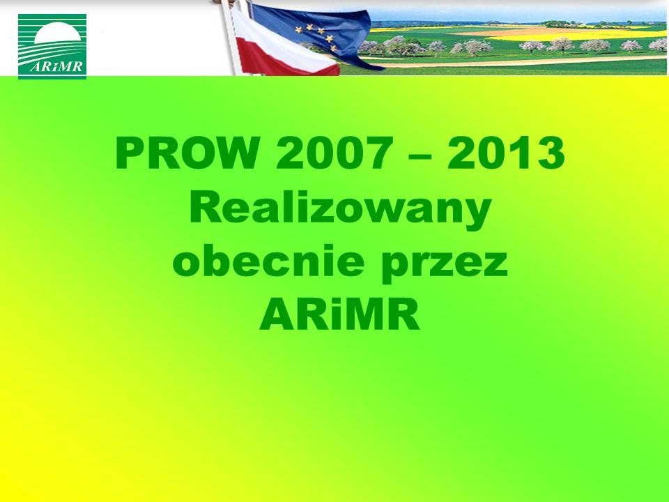 PROW 2007 – 2013 Realizowany obecnie przez ARiMR