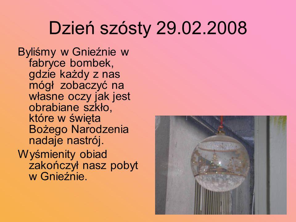 Dzień szósty 29.02.2008 Byliśmy w Gnieźnie w fabryce bombek, gdzie każdy z nas mógł zobaczyć na własne oczy jak jest obrabiane szkło, które w święta Bożego Narodzenia nadaje nastrój.