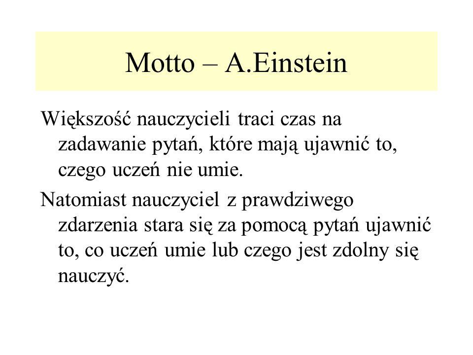 Motto – A.Einstein Większość nauczycieli traci czas na zadawanie pytań, które mają ujawnić to, czego uczeń nie umie. Natomiast nauczyciel z prawdziweg
