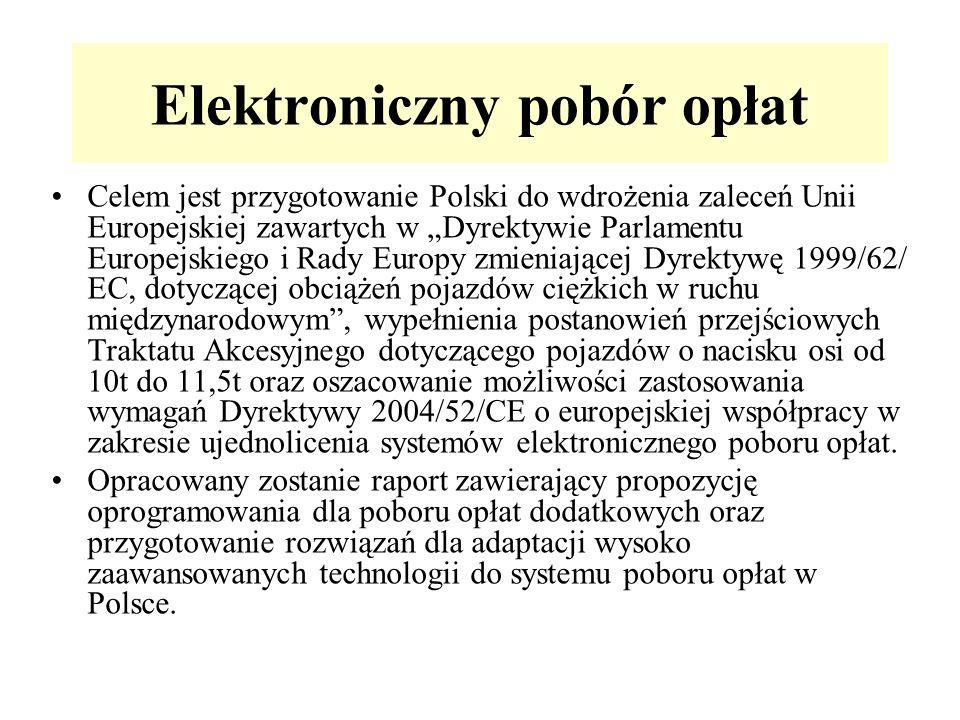 Elektroniczny pobór opłat Celem jest przygotowanie Polski do wdrożenia zaleceń Unii Europejskiej zawartych w Dyrektywie Parlamentu Europejskiego i Rady Europy zmieniającej Dyrektywę 1999/62/ EC, dotyczącej obciążeń pojazdów ciężkich w ruchu międzynarodowym, wypełnienia postanowień przejściowych Traktatu Akcesyjnego dotyczącego pojazdów o nacisku osi od 10t do 11,5t oraz oszacowanie możliwości zastosowania wymagań Dyrektywy 2004/52/CE o europejskiej współpracy w zakresie ujednolicenia systemów elektronicznego poboru opłat.