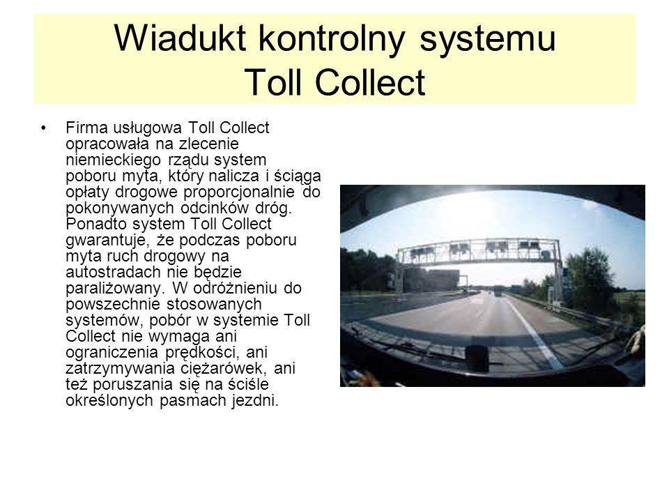 Wiadukt kontrolny systemu Toll Collect Firma usługowa Toll Collect opracowała na zlecenie niemieckiego rządu system poboru myta, który nalicza i ściąga opłaty drogowe proporcjonalnie do pokonywanych odcinków dróg.