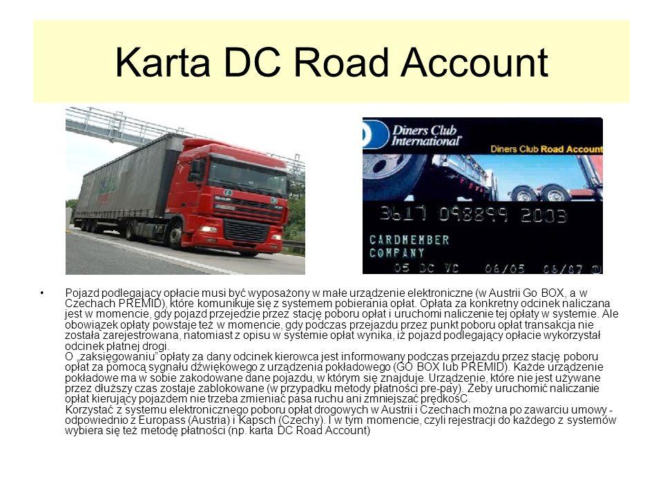 Karta DC Road Account Pojazd podlegający opłacie musi być wyposażony w małe urządzenie elektroniczne (w Austrii Go BOX, a w Czechach PREMID), które komunikuje się z systemem pobierania opłat.