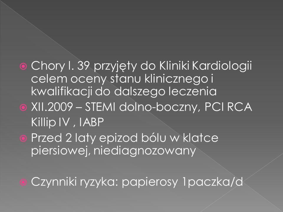 Chory l. 39 przyjęty do Kliniki Kardiologii celem oceny stanu klinicznego i kwalifikacji do dalszego leczenia XII.2009 – STEMI dolno-boczny, PCI RCA K