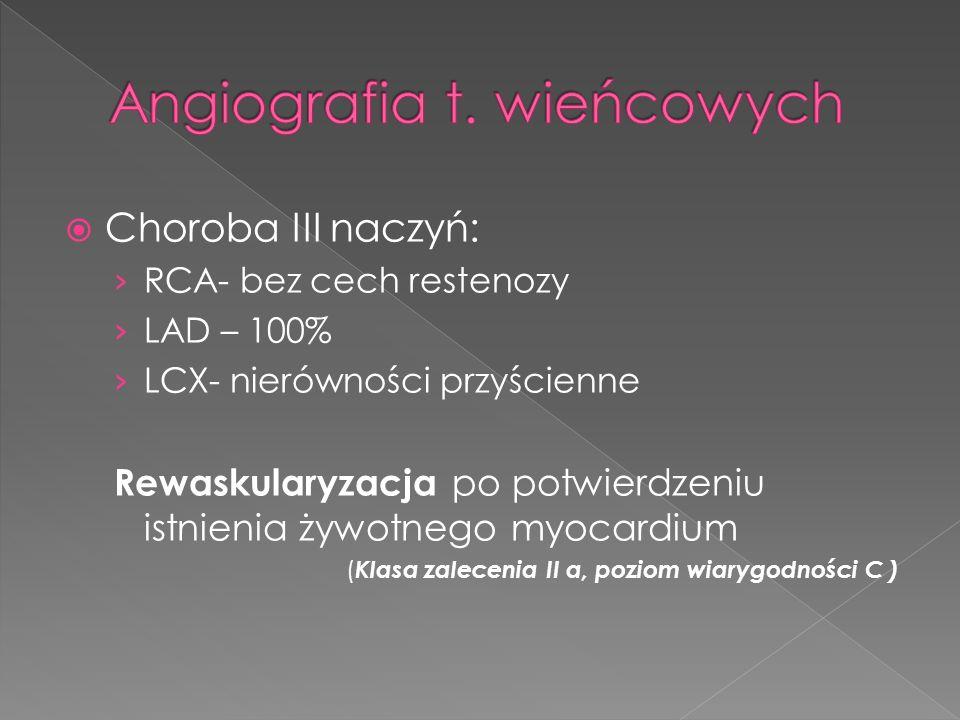 Choroba III naczyń: RCA- bez cech restenozy LAD – 100% LCX- nierówności przyścienne Rewaskularyzacja po potwierdzeniu istnienia żywotnego myocardium ( Klasa zalecenia II a, poziom wiarygodności C )