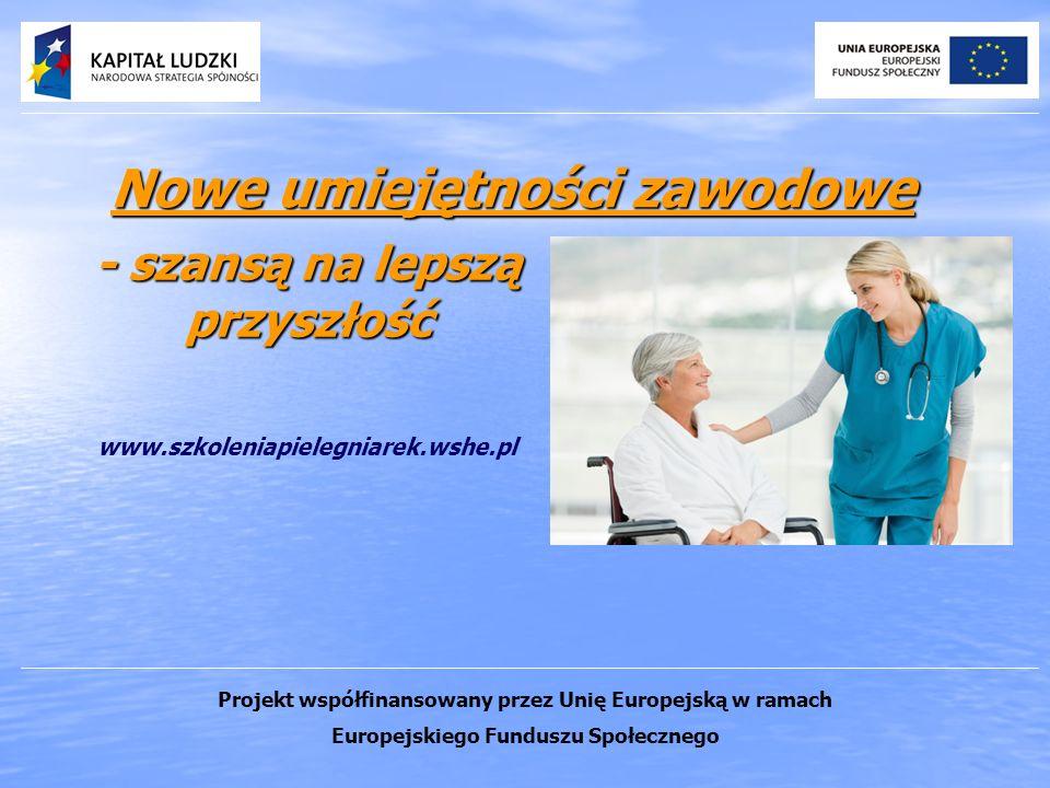 Nowe umiejętności zawodowe - szansą na lepszą przyszłość www.szkoleniapielegniarek.wshe.pl Projekt współfinansowany przez Unię Europejską w ramach Europejskiego Funduszu Społecznego