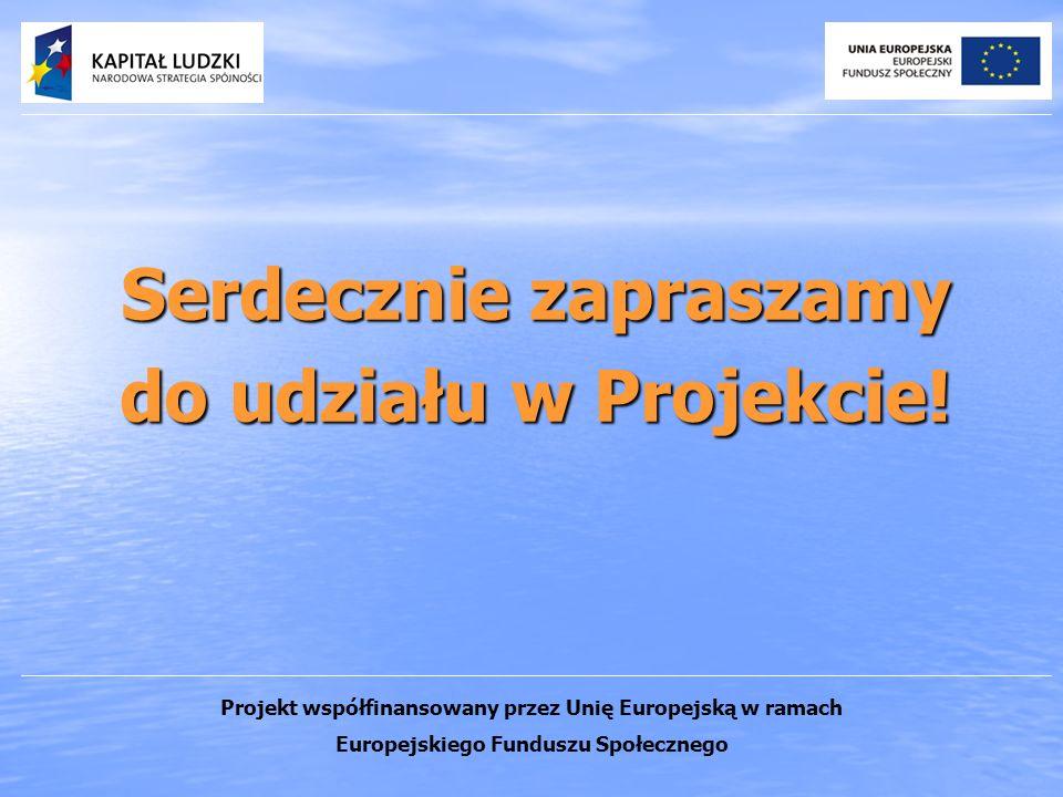 Serdecznie zapraszamy do udziału w Projekcie! Projekt współfinansowany przez Unię Europejską w ramach Europejskiego Funduszu Społecznego