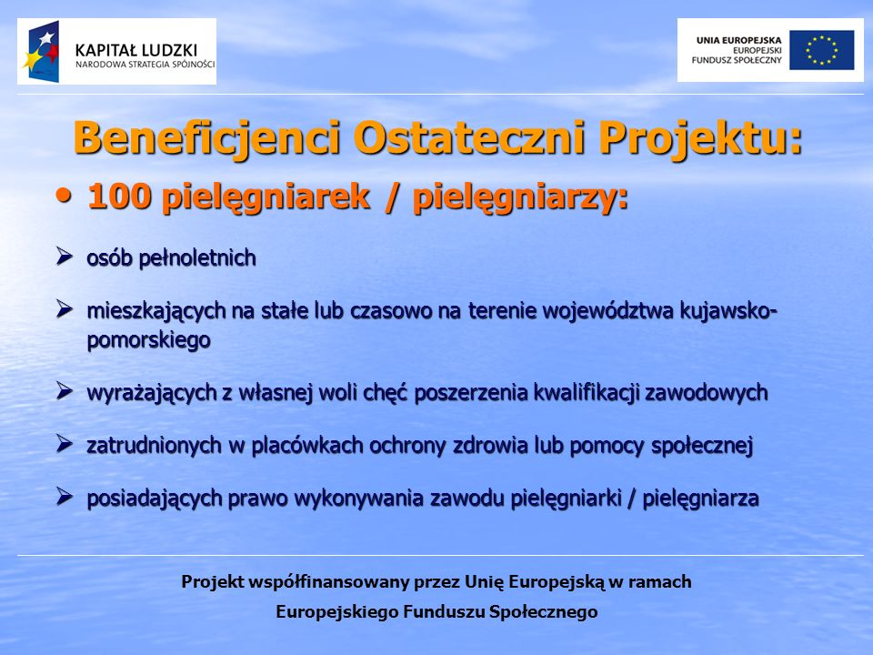 Beneficjenci Ostateczni Projektu: 100 pielęgniarek / pielęgniarzy: 100 pielęgniarek / pielęgniarzy: osób pełnoletnich osób pełnoletnich mieszkających na stałe lub czasowo na terenie województwa kujawsko- pomorskiego mieszkających na stałe lub czasowo na terenie województwa kujawsko- pomorskiego wyrażających z własnej woli chęć poszerzenia kwalifikacji zawodowych wyrażających z własnej woli chęć poszerzenia kwalifikacji zawodowych zatrudnionych w placówkach ochrony zdrowia lub pomocy społecznej zatrudnionych w placówkach ochrony zdrowia lub pomocy społecznej posiadających prawo wykonywania zawodu pielęgniarki / pielęgniarza posiadających prawo wykonywania zawodu pielęgniarki / pielęgniarza Projekt współfinansowany przez Unię Europejską w ramach Europejskiego Funduszu Społecznego