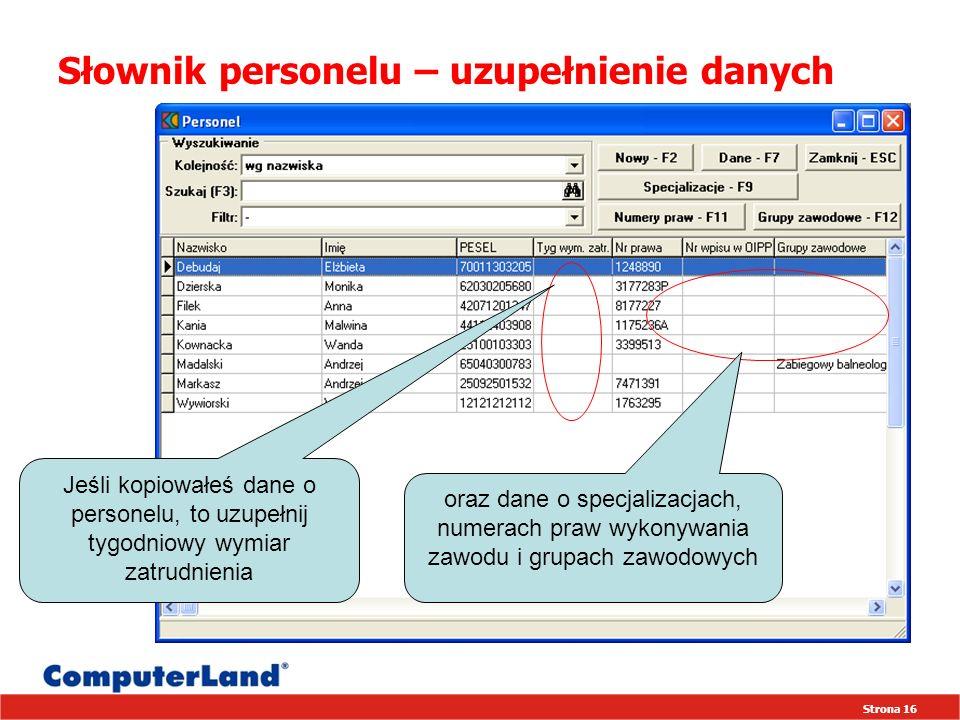 Strona 16 Słownik personelu – uzupełnienie danych oraz dane o specjalizacjach, numerach praw wykonywania zawodu i grupach zawodowych Jeśli kopiowałeś dane o personelu, to uzupełnij tygodniowy wymiar zatrudnienia
