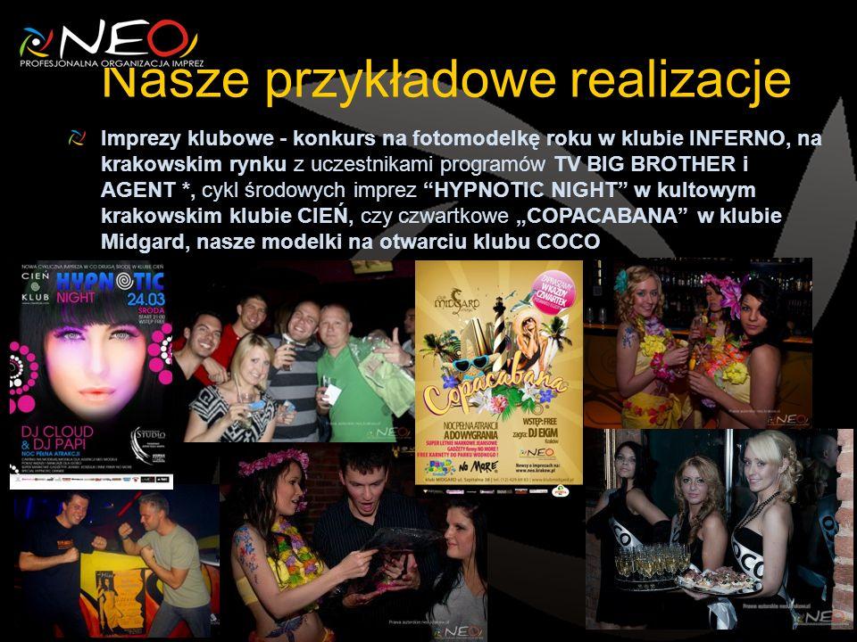 Nasze przykładowe realizacje Imprezy klubowe - konkurs na fotomodelkę roku w klubie INFERNO, na krakowskim rynku z uczestnikami programów TV BIG BROTHER i AGENT *, cykl środowych imprez HYPNOTIC NIGHT w kultowym krakowskim klubie CIEŃ, czy czwartkowe COPACABANA w klubie Midgard, nasze modelki na otwarciu klubu COCO