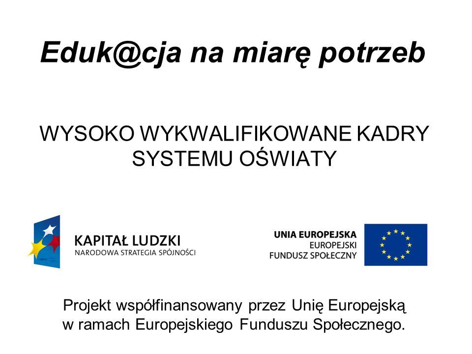 Eduk@cja na miarę potrzeb WYSOKO WYKWALIFIKOWANE KADRY SYSTEMU OŚWIATY Projekt współfinansowany przez Unię Europejską w ramach Europejskiego Funduszu