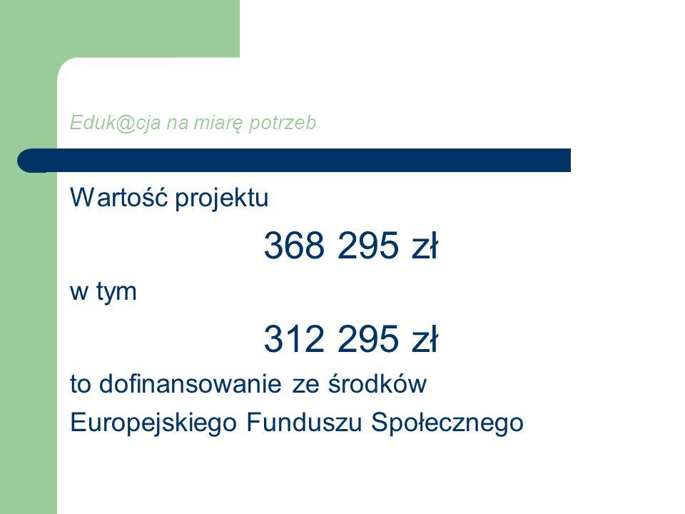 Eduk@cja na miarę potrzeb Wartość projektu 368 295 zł w tym 312 295 zł to dofinansowanie ze środków Europejskiego Funduszu Społecznego