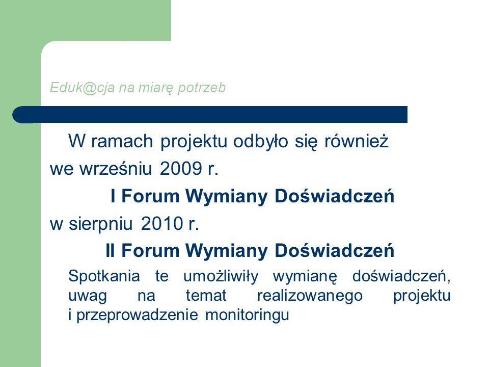 Eduk@cja na miarę potrzeb W ramach projektu odbyło się również we wrześniu 2009 r. I Forum Wymiany Doświadczeń w sierpniu 2010 r. II Forum Wymiany Doś