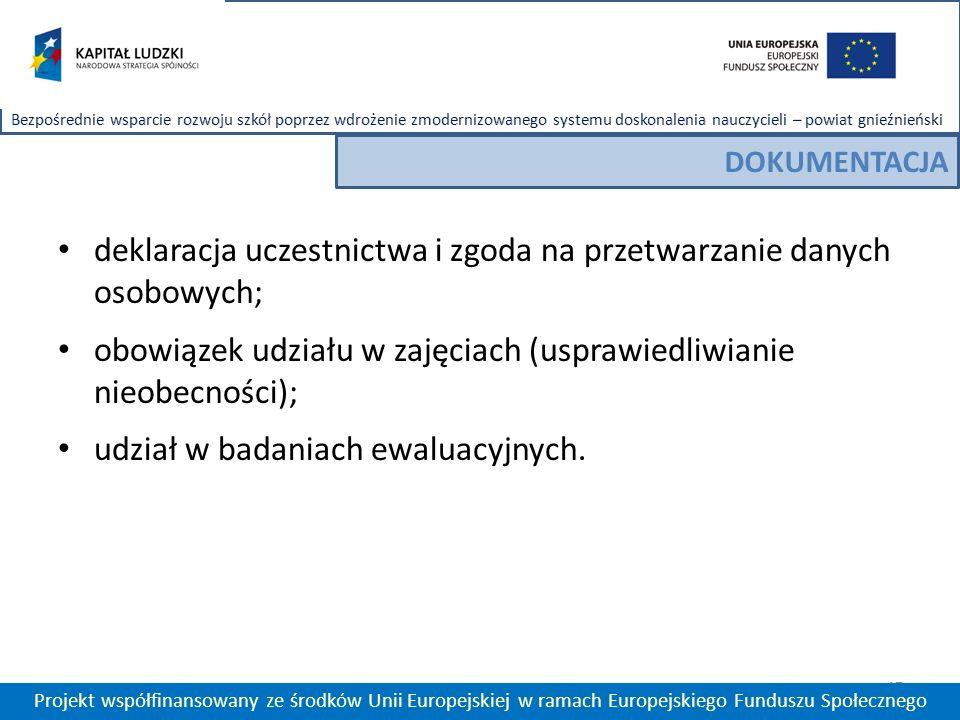 17 Projekt współfinansowany ze środków Unii Europejskiej w ramach Europejskiego Funduszu Społecznego DOKUMENTACJA deklaracja uczestnictwa i zgoda na przetwarzanie danych osobowych; obowiązek udziału w zajęciach (usprawiedliwianie nieobecności); udział w badaniach ewaluacyjnych.