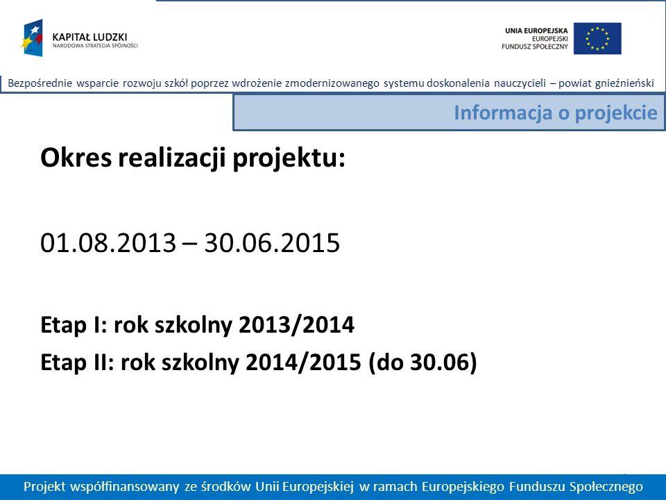 Okres realizacji projektu: 01.08.2013 – 30.06.2015 Etap I: rok szkolny 2013/2014 Etap II: rok szkolny 2014/2015 (do 30.06) 4 Projekt współfinansowany ze środków Unii Europejskiej w ramach Europejskiego Funduszu Społecznego Informacja o projekcie
