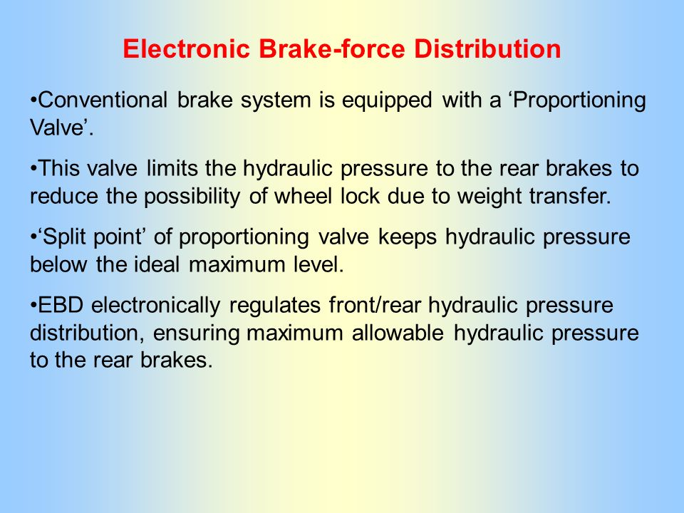 Electronic Brake-force Distribution Conventional brake system is equipped with a Proportioning Valve. This valve limits the hydraulic pressure to the