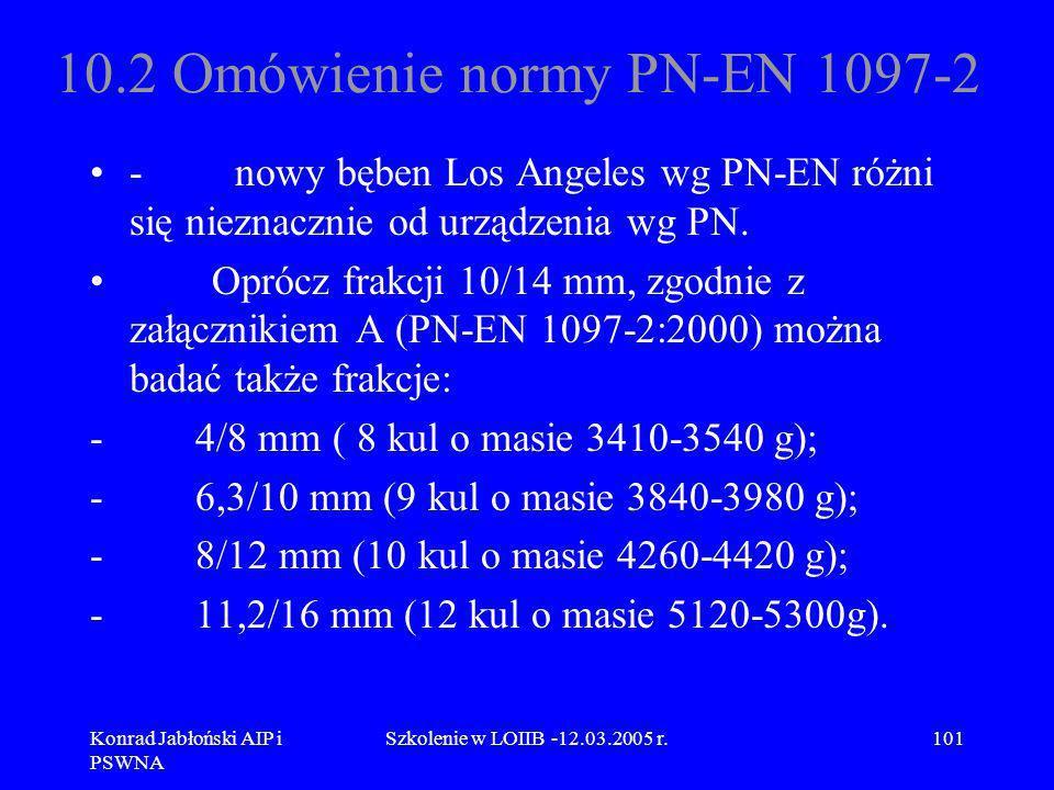 Konrad Jabłoński AIP i PSWNA Szkolenie w LOIIB -12.03.2005 r.101 10.2 Omówienie normy PN-EN 1097-2 - nowy bęben Los Angeles wg PN-EN różni się nieznac