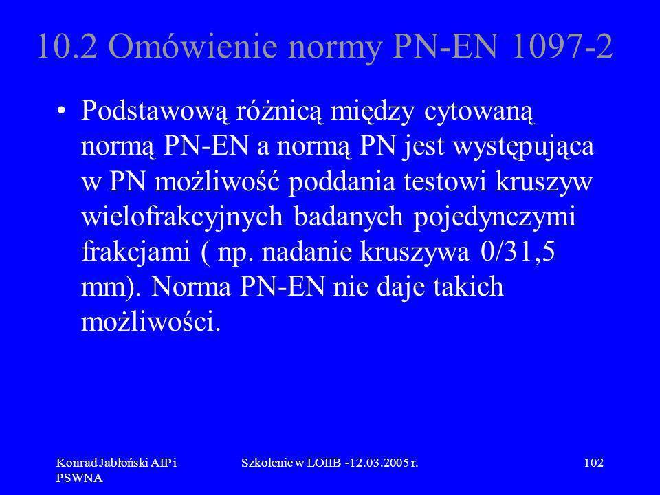 Konrad Jabłoński AIP i PSWNA Szkolenie w LOIIB -12.03.2005 r.102 10.2 Omówienie normy PN-EN 1097-2 Podstawową różnicą między cytowaną normą PN-EN a no