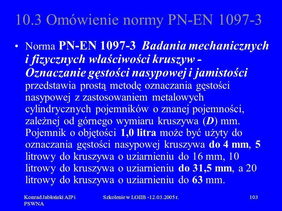 Konrad Jabłoński AIP i PSWNA Szkolenie w LOIIB -12.03.2005 r.103 10.3 Omówienie normy PN-EN 1097-3 Norma PN-EN 1097-3 Badania mechanicznych i fizyczny