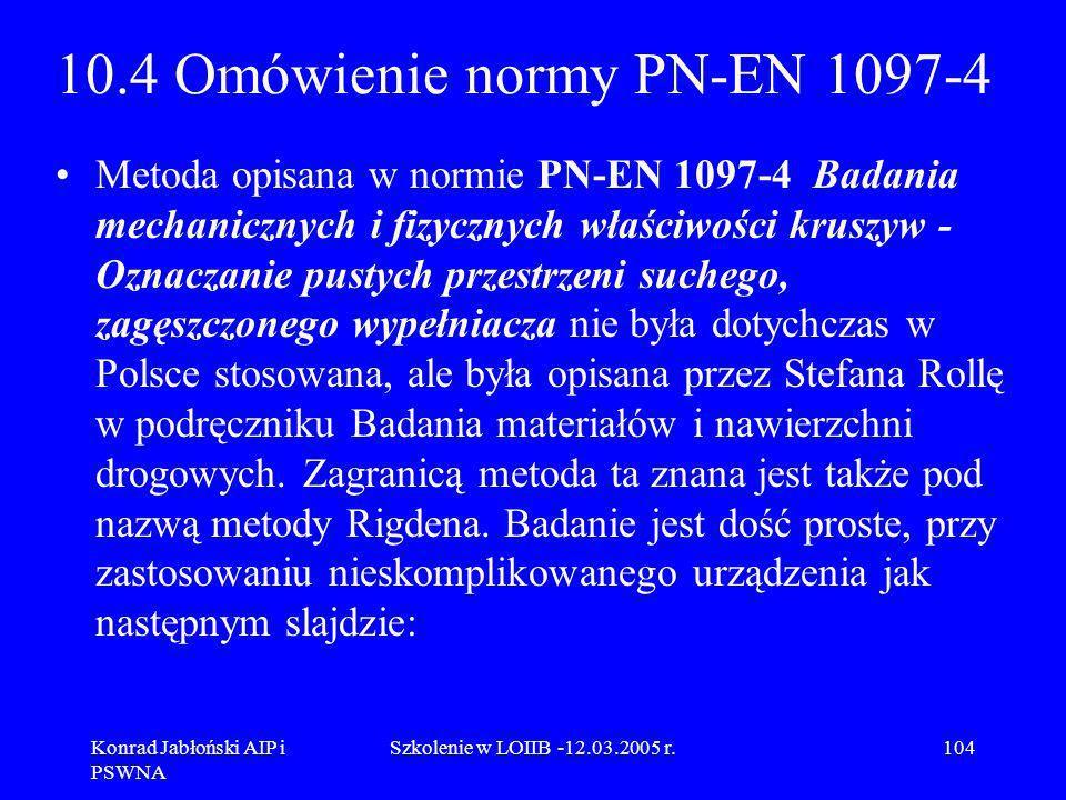 Konrad Jabłoński AIP i PSWNA Szkolenie w LOIIB -12.03.2005 r.104 10.4 Omówienie normy PN-EN 1097-4 Metoda opisana w normie PN-EN 1097-4 Badania mechan