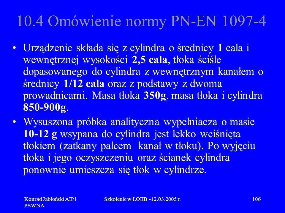Konrad Jabłoński AIP i PSWNA Szkolenie w LOIIB -12.03.2005 r.106 10.4 Omówienie normy PN-EN 1097-4 Urządzenie składa się z cylindra o średnicy 1 cala