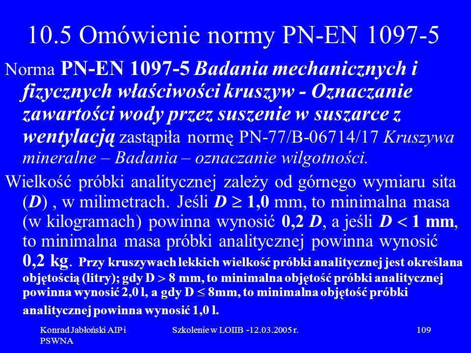 Konrad Jabłoński AIP i PSWNA Szkolenie w LOIIB -12.03.2005 r.109 10.5 Omówienie normy PN-EN 1097-5 Norma PN-EN 1097-5 Badania mechanicznych i fizyczny