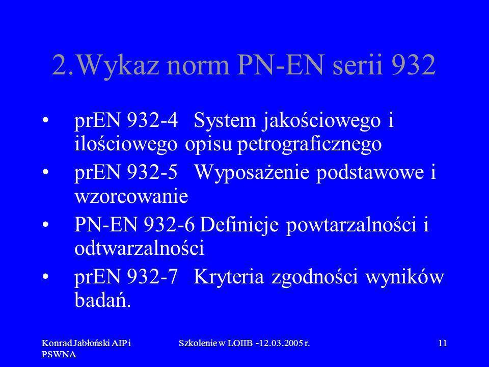 Konrad Jabłoński AIP i PSWNA Szkolenie w LOIIB -12.03.2005 r.11 2.Wykaz norm PN-EN serii 932 prEN 932-4 System jakościowego i ilościowego opisu petrog