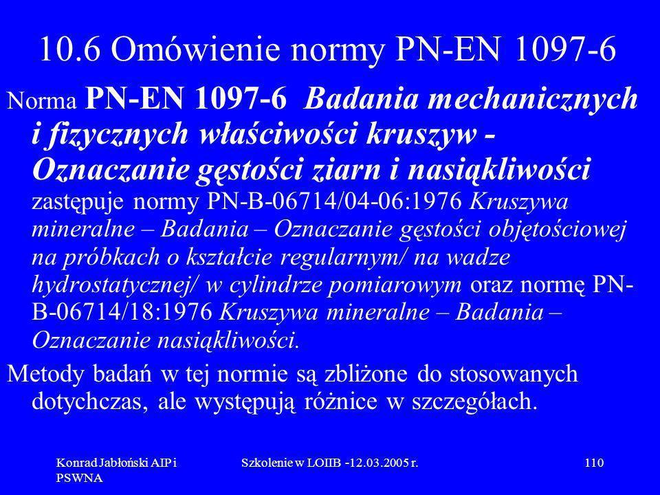 Konrad Jabłoński AIP i PSWNA Szkolenie w LOIIB -12.03.2005 r.110 10.6 Omówienie normy PN-EN 1097-6 Norma PN-EN 1097-6 Badania mechanicznych i fizyczny