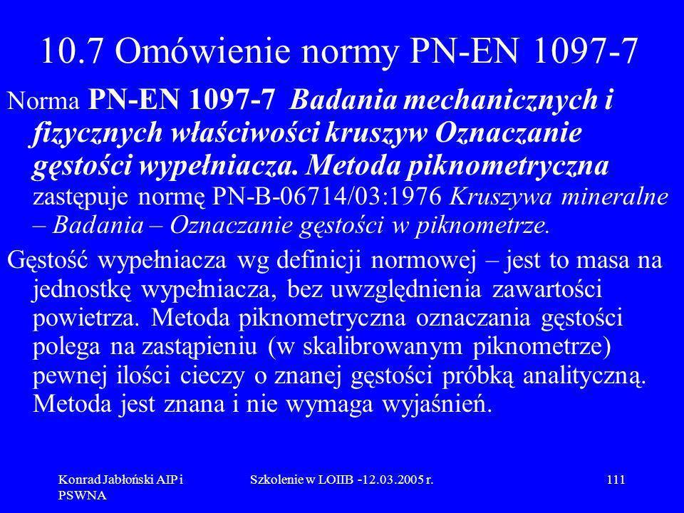 Konrad Jabłoński AIP i PSWNA Szkolenie w LOIIB -12.03.2005 r.111 10.7 Omówienie normy PN-EN 1097-7 Norma PN-EN 1097-7 Badania mechanicznych i fizyczny