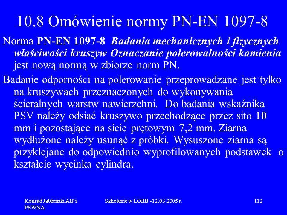 Konrad Jabłoński AIP i PSWNA Szkolenie w LOIIB -12.03.2005 r.112 10.8 Omówienie normy PN-EN 1097-8 Norma PN-EN 1097-8 Badania mechanicznych i fizyczny
