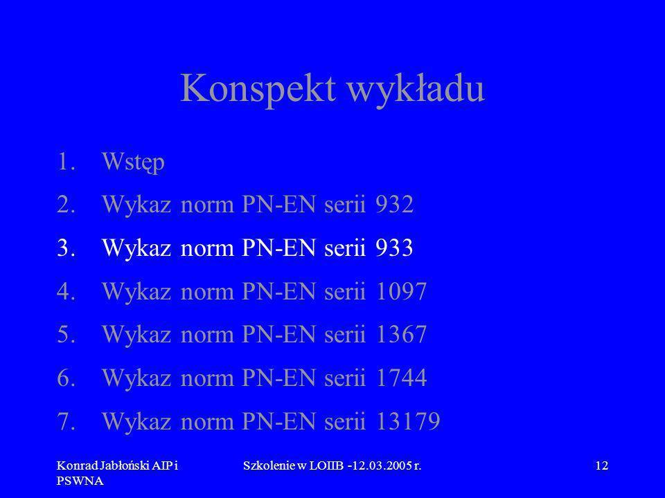 Konrad Jabłoński AIP i PSWNA Szkolenie w LOIIB -12.03.2005 r.12 Konspekt wykładu 1.Wstęp 2.Wykaz norm PN-EN serii 932 3.Wykaz norm PN-EN serii 933 4.W