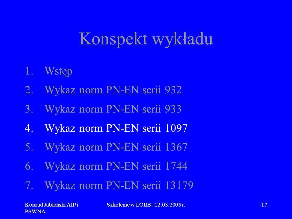 Konrad Jabłoński AIP i PSWNA Szkolenie w LOIIB -12.03.2005 r.17 Konspekt wykładu 1.Wstęp 2.Wykaz norm PN-EN serii 932 3.Wykaz norm PN-EN serii 933 4.W