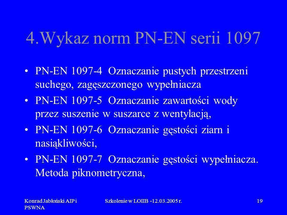 Konrad Jabłoński AIP i PSWNA Szkolenie w LOIIB -12.03.2005 r.19 4.Wykaz norm PN-EN serii 1097 PN-EN 1097-4 Oznaczanie pustych przestrzeni suchego, zag