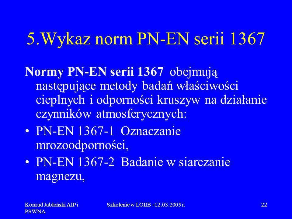 Konrad Jabłoński AIP i PSWNA Szkolenie w LOIIB -12.03.2005 r.22 5.Wykaz norm PN-EN serii 1367 Normy PN-EN serii 1367 obejmują następujące metody badań