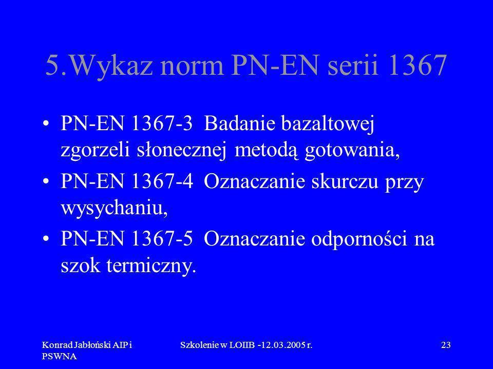 Konrad Jabłoński AIP i PSWNA Szkolenie w LOIIB -12.03.2005 r.23 5.Wykaz norm PN-EN serii 1367 PN-EN 1367-3 Badanie bazaltowej zgorzeli słonecznej meto