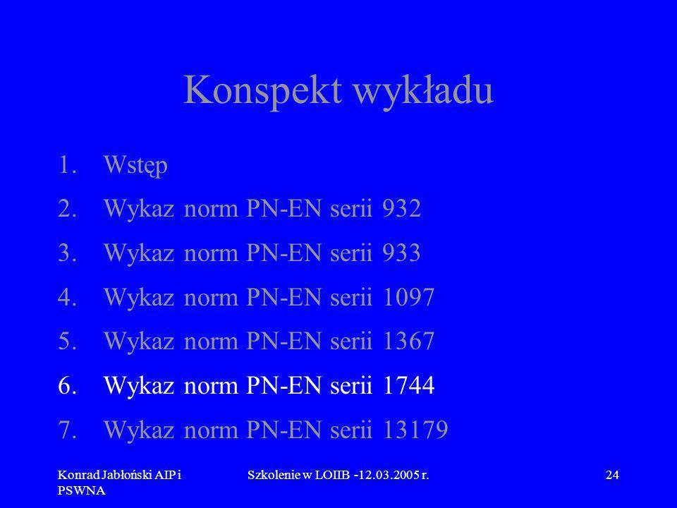 Konrad Jabłoński AIP i PSWNA Szkolenie w LOIIB -12.03.2005 r.24 Konspekt wykładu 1.Wstęp 2.Wykaz norm PN-EN serii 932 3.Wykaz norm PN-EN serii 933 4.W