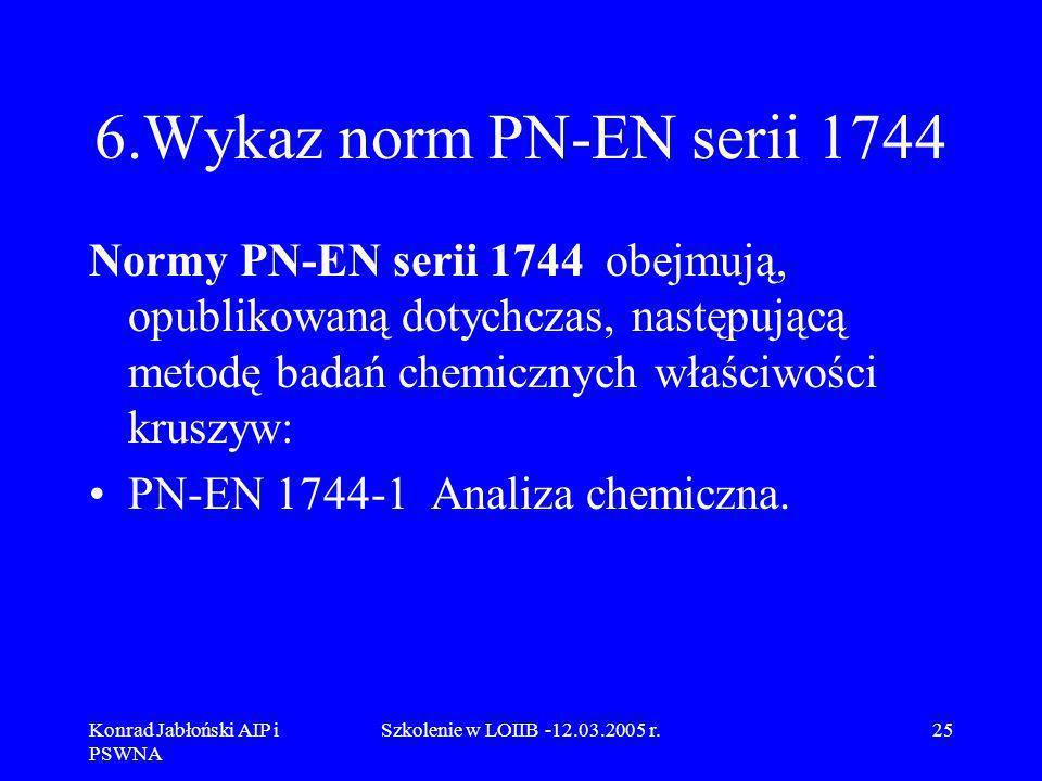 Konrad Jabłoński AIP i PSWNA Szkolenie w LOIIB -12.03.2005 r.25 6.Wykaz norm PN-EN serii 1744 Normy PN-EN serii 1744 obejmują, opublikowaną dotychczas