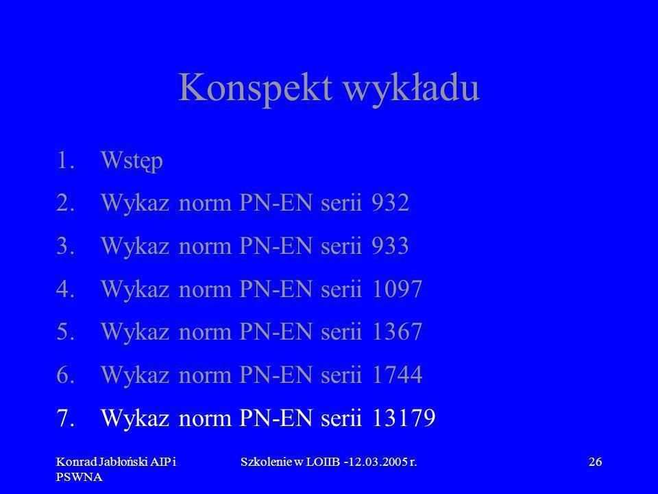Konrad Jabłoński AIP i PSWNA Szkolenie w LOIIB -12.03.2005 r.26 Konspekt wykładu 1.Wstęp 2.Wykaz norm PN-EN serii 932 3.Wykaz norm PN-EN serii 933 4.W