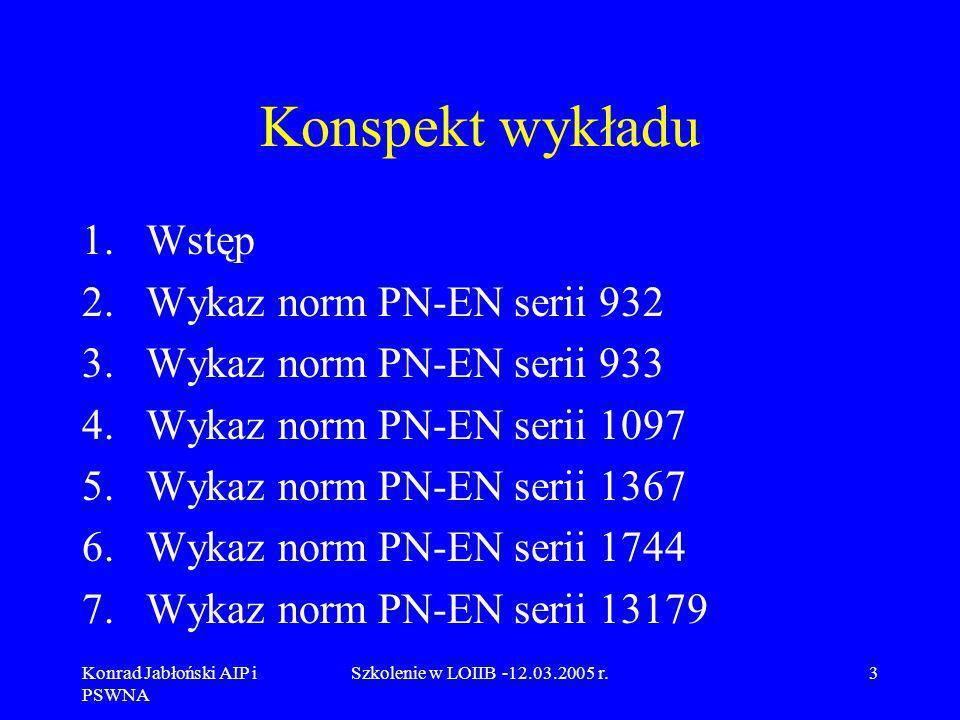 Konrad Jabłoński AIP i PSWNA Szkolenie w LOIIB -12.03.2005 r.14 3.Wykaz norm PN-EN serii933 PN-EN 933-3 Oznaczanie kształtu ziarn za pomocą wskaźnika płaskości, PN-EN 933-4 Oznaczanie kształtu ziarn.
