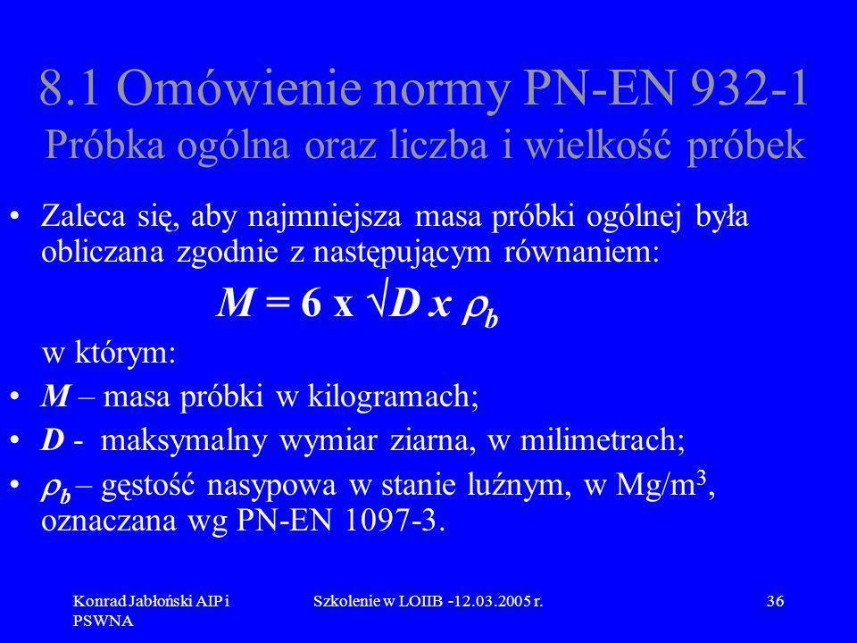 Konrad Jabłoński AIP i PSWNA Szkolenie w LOIIB -12.03.2005 r.36 8.1 Omówienie normy PN-EN 932-1 Próbka ogólna oraz liczba i wielkość próbek Zaleca się