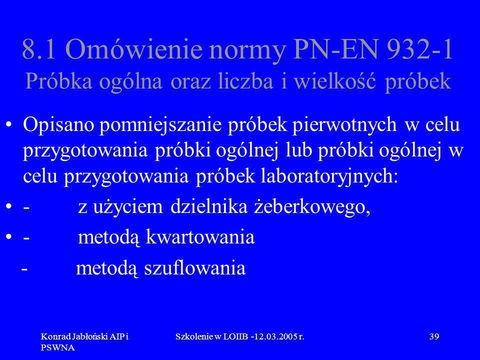 Konrad Jabłoński AIP i PSWNA Szkolenie w LOIIB -12.03.2005 r.39 8.1 Omówienie normy PN-EN 932-1 Próbka ogólna oraz liczba i wielkość próbek Opisano po