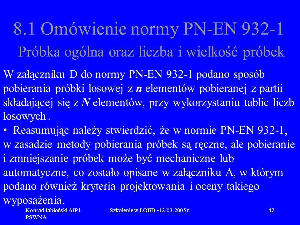 Konrad Jabłoński AIP i PSWNA Szkolenie w LOIIB -12.03.2005 r.42 8.1 Omówienie normy PN-EN 932-1 Próbka ogólna oraz liczba i wielkość próbek W załączni
