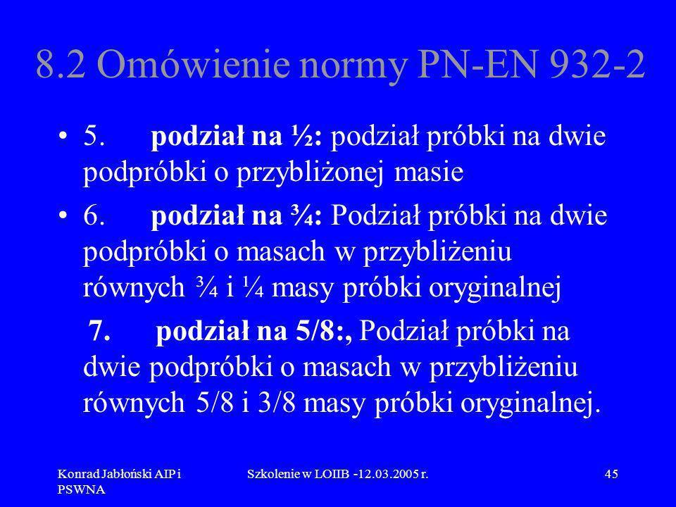 Konrad Jabłoński AIP i PSWNA Szkolenie w LOIIB -12.03.2005 r.45 8.2 Omówienie normy PN-EN 932-2 5. podział na ½: podział próbki na dwie podpróbki o pr